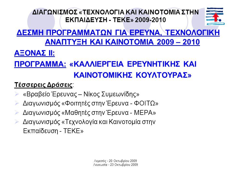 Λεμεσός - 20 Οκτωβρίου 2009 Λευκωσία - 23 Οκτωβρίου 2009 ΔΙΑΓΩΝΙΣΜΟΣ «ΤΕΧΝΟΛΟΓΙΑ ΚΑΙ ΚΑΙΝΟΤΟΜΙΑ ΣΤΗΝ ΕΚΠΑΙΔΕΥΣΗ - ΤΕΚΕ» 2009-2010 ΣΤΟΧΟΣ:  Επαφή με επιστημονικές ερευνητικές και καινοτόμες διαδικασίες  Επαφή με τον τρόπο συγγραφής Τεχνικής Μελέτης και παρουσίαση καινοτομικής Κατασκευής  Επαφή με μεθόδους αναζήτησης επιστημονικής πληροφορίας  Δημιουργικότητα  Εφευρετικότητα  Ανάπτυξη ομαδικού πνεύματος εργασίας  Άντληση εμπειριών και γνώσεων  Καλλιέργεια ικανοτήτων, κλίσεων και ταλέντων