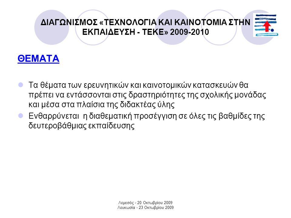 Λεμεσός - 20 Οκτωβρίου 2009 Λευκωσία - 23 Οκτωβρίου 2009 ΔΙΑΓΩΝΙΣΜΟΣ «ΤΕΧΝΟΛΟΓΙΑ ΚΑΙ ΚΑΙΝΟΤΟΜΙΑ ΣΤΗΝ ΕΚΠΑΙΔΕΥΣΗ - ΤΕΚΕ» 2009-2010 ΘΕΜΑΤΑ Τα θέματα των ερευνητικών και καινοτομικών κατασκευών θα πρέπει να εντάσσονται στις δραστηριότητες της σχολικής μονάδας και μέσα στα πλαίσια της διδακτέας ύλης Ενθαρρύνεται η διαθεματική προσέγγιση σε όλες τις βαθμίδες της δευτεροβάθμιας εκπαίδευσης
