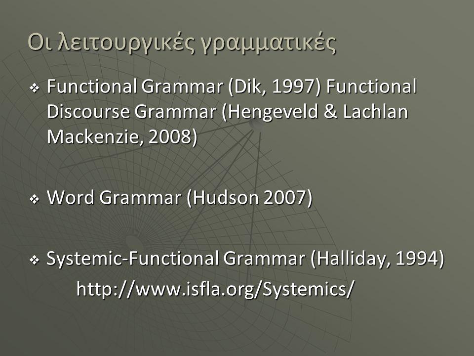 Οι λειτουργικές γραμματικές  Functional Grammar (Dik, 1997) Functional Discourse Grammar (Hengeveld & Lachlan Mackenzie, 2008)  Word Grammar (Ηudson