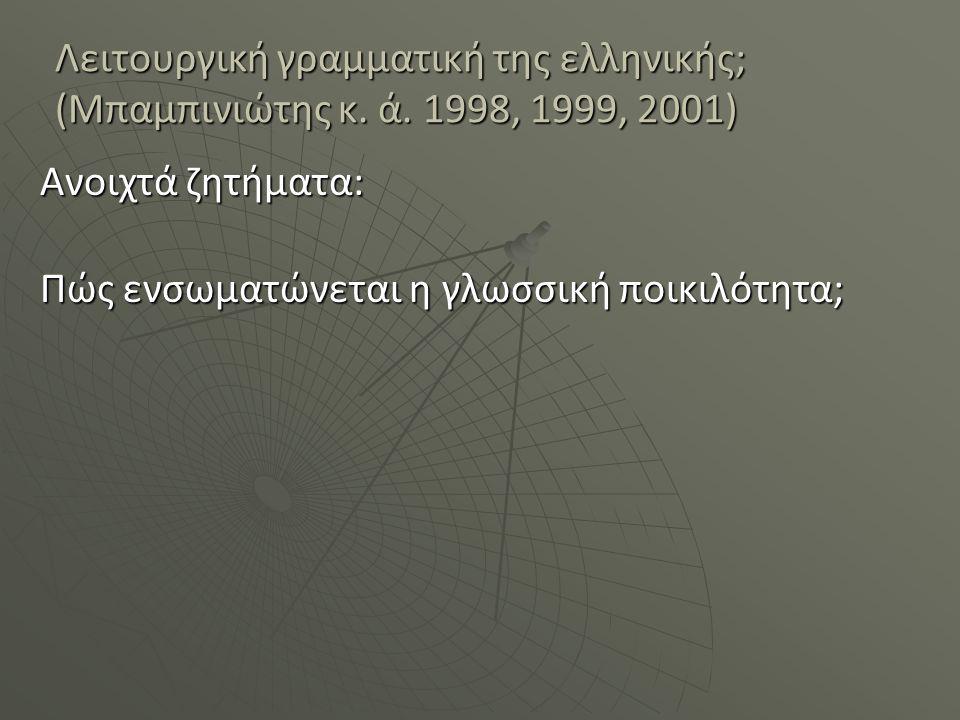 Λειτουργική γραμματική της ελληνικής; (Μπαμπινιώτης κ. ά. 1998, 1999, 2001) Ανοιχτά ζητήματα: Πώς ενσωματώνεται η γλωσσική ποικιλότητα;