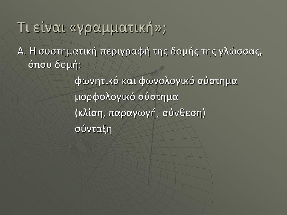 Τι είναι «γραμματική»; Α. Η συστηματική περιγραφή της δομής της γλώσσας, όπου δομή: φωνητικό και φωνολογικό σύστημα μορφολογικό σύστημα (κλίση, παραγω