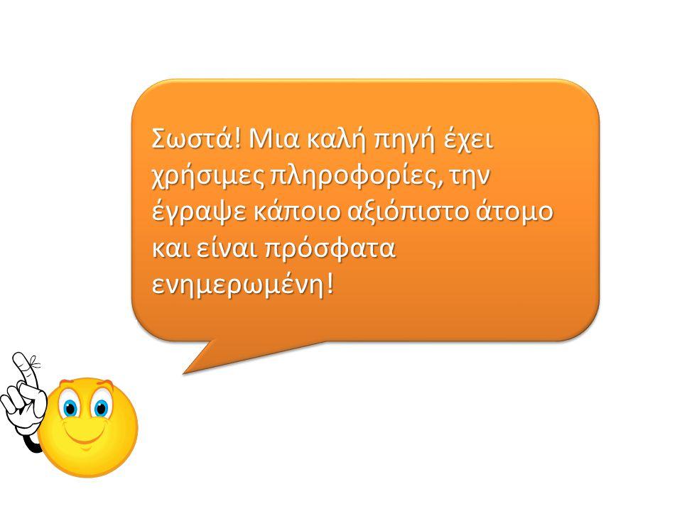 Σωστά! Μια καλή πηγή έχει χρήσιμες πληροφορίες, την έγραψε κάποιο αξιόπιστο άτομο και είναι πρόσφατα ενημερωμένη!