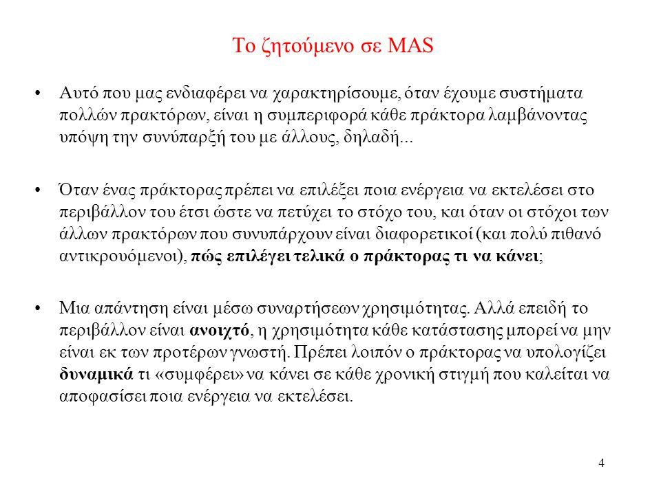 4 Το ζητούμενο σε MAS Αυτό που μας ενδιαφέρει να χαρακτηρίσουμε, όταν έχουμε συστήματα πολλών πρακτόρων, είναι η συμπεριφορά κάθε πράκτορα λαμβάνοντας