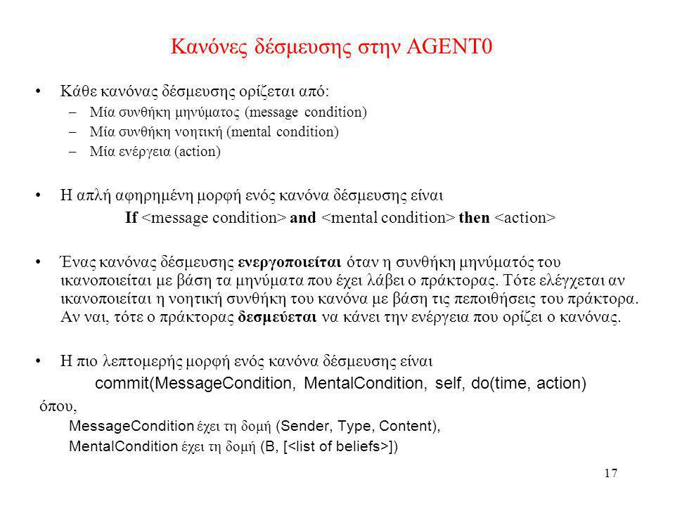 18 Ενέργειες στην AGENT0 Μπορεί να είναι –ιδιωτικές (private) δηλαδή να αντιστοιχούν σε υπορουτίνες που εκτελούνται εσωτερικά στον πράκτορα ή –Επικοινωνιακές (communicative) δηλαδή να αντιστοιχούν σε αποστολή μηνυμάτων.