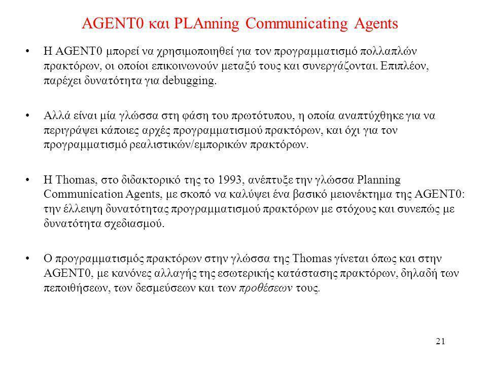 22 AGENT0 και PLAnning Communicating Agents Παράδειγμα κανόνα αλλαγής πρόθεσης: ((( self ?agent REQUEST (?t (xeroxed ?x))) (AND (CAN-ACHIEVE (?t xeroxed ?x))) (NOT (BEL (*now* shelving))) (NOT (BEL (*now* (vip ?agent)))) ((ADOPT (INTEND (5pm (xeroxed ?x))))) ((?agent self INFORM (*now * (INTEND (5pm (xeroxed ?x))))))) Αν κάποιος σου ζητήσει να φωτοτυπήσεις κάτι, και έχεις την ικανότητα να το κάνεις, και δεν πιστεύεις ότι πρέπει να βάζεις βιβλία στα ράφια, ή ότι αυτός που σου το ζήτησε είναι VIP, τότε: –Υιοθέτησε την πρόθεση να το φωτοτυπήσεις μέχρι τις 5, και –Πληροφόρησε τον για τη νέα σου πρόθεση