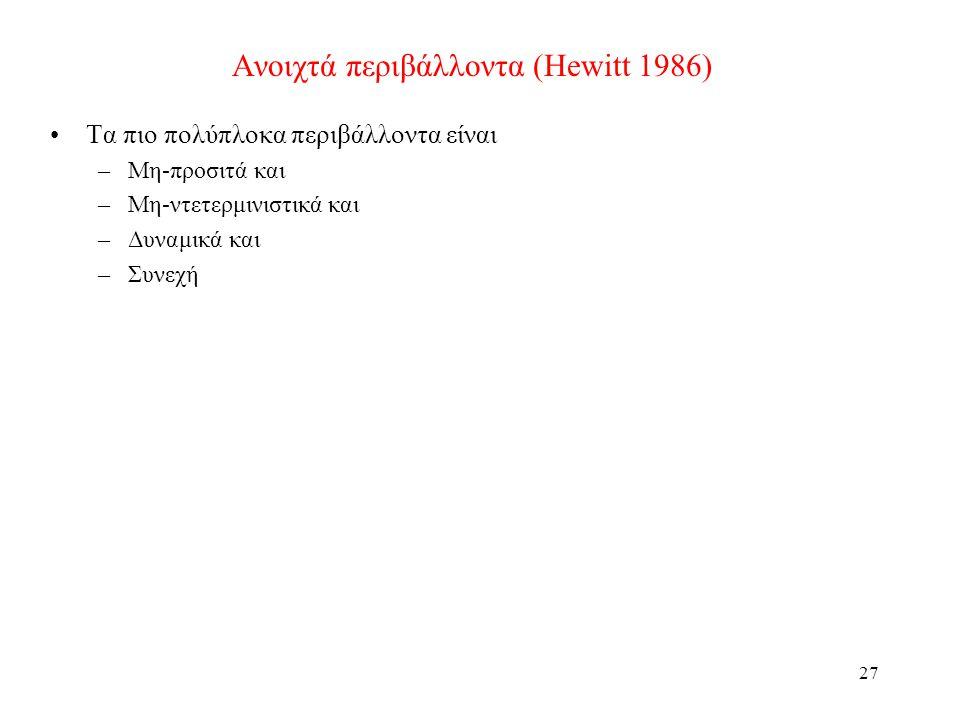 27 Ανοιχτά περιβάλλοντα (Hewitt 1986) Τα πιο πολύπλοκα περιβάλλοντα είναι –Μη-προσιτά και –Μη-ντετερμινιστικά και –Δυναμικά και –Συνεχή