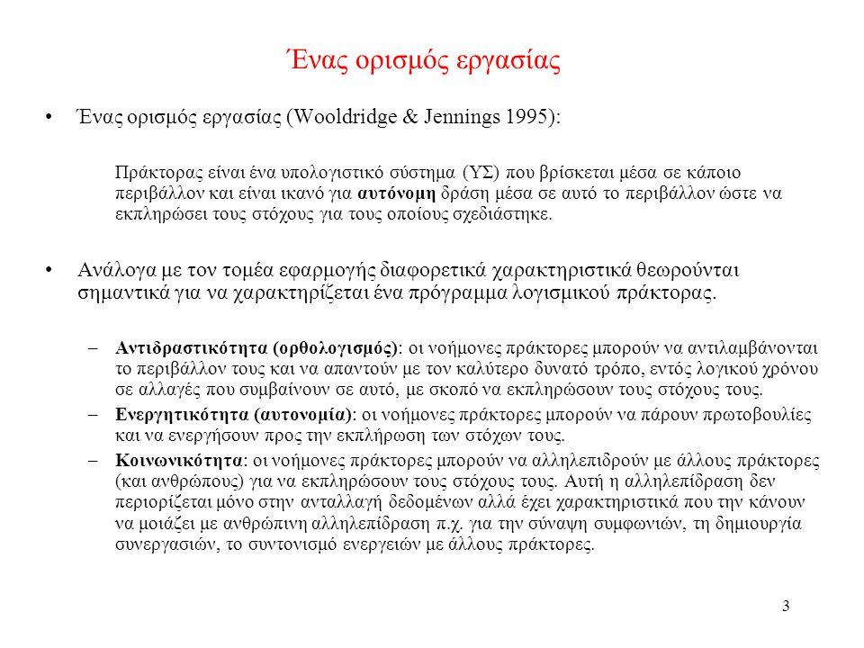 3 Ένας ορισμός εργασίας Ένας ορισμός εργασίας (Wooldridge & Jennings 1995): Πράκτορας είναι ένα υπολογιστικό σύστημα (ΥΣ) που βρίσκεται μέσα σε κάποιο