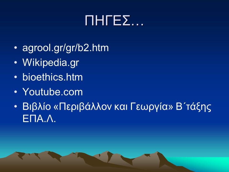 ΠΗΓΕΣ… agrool.gr/gr/b2.htm Wikipedia.gr bioethics.htm Youtube.com Βιβλίο «Περιβάλλον και Γεωργία» Β΄τάξης ΕΠΑ.Λ.