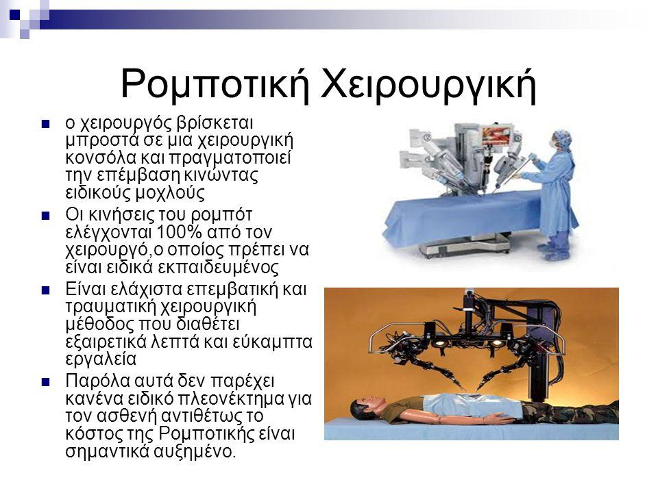 Ρομποτική Χειρουργική ο χειρουργός βρίσκεται μπροστά σε μια χειρουργική κονσόλα και πραγματοποιεί την επέμβαση κινώντας ειδικούς μοχλούς Οι κινήσεις του ρομπότ ελέγχονται 100% από τον χειρουργό,ο οποίος πρέπει να είναι ειδικά εκπαιδευμένος Είναι ελάχιστα επεμβατική και τραυματική χειρουργική μέθοδος που διαθέτει εξαιρετικά λεπτά και εύκαμπτα εργαλεία Παρόλα αυτά δεν παρέχει κανένα ειδικό πλεονέκτημα για τον ασθενή αντιθέτως το κόστος της Ρομποτικής είναι σημαντικά αυξημένο.