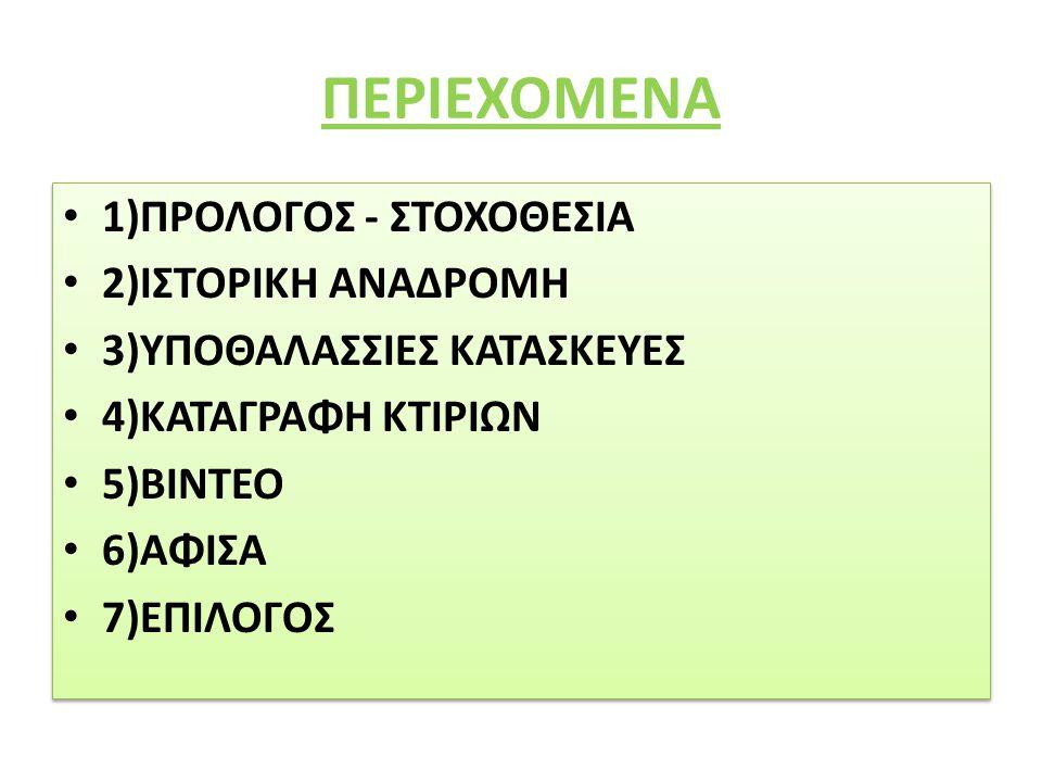ΠΕΡΙΕΧΟΜΕΝΑ 1)ΠΡΟΛΟΓΟΣ - ΣΤΟΧΟΘΕΣΙΑ 2)ΙΣΤΟΡΙΚΗ ΑΝΑΔΡΟΜΗ 3)ΥΠΟΘΑΛΑΣΣΙΕΣ ΚΑΤΑΣΚΕΥΕΣ 4)ΚΑΤΑΓΡΑΦΗ ΚΤΙΡΙΩΝ 5)ΒΙΝΤΕΟ 6)ΑΦΙΣΑ 7)ΕΠΙΛΟΓΟΣ 1)ΠΡΟΛΟΓΟΣ - ΣΤΟΧΟΘΕ