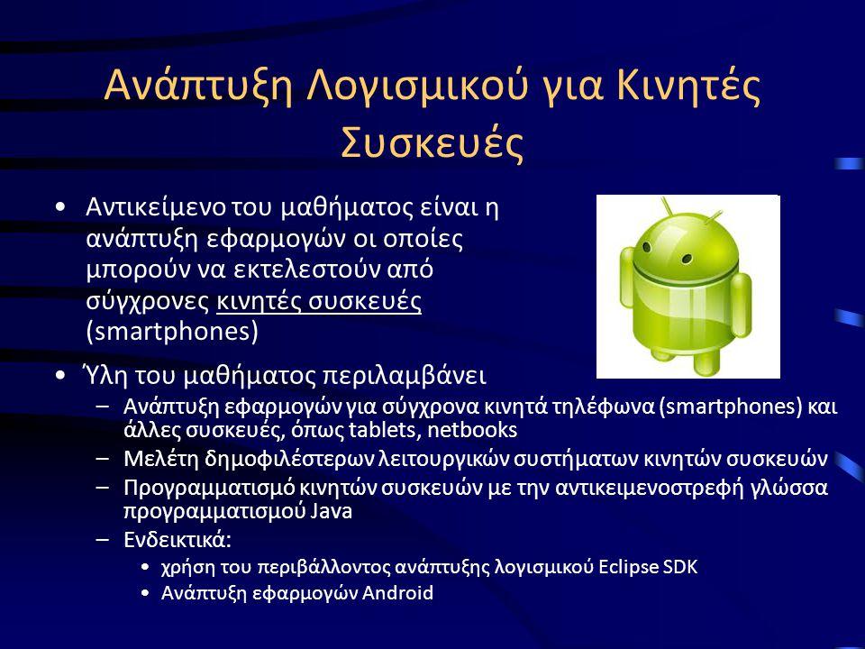 Ανάπτυξη Λογισμικού για Κινητές Συσκευές Αντικείμενο του μαθήματος είναι η ανάπτυξη εφαρμογών οι οποίες μπορούν να εκτελεστούν από σύγχρονες κινητές συσκευές (smartphones) Ύλη του μαθήματος περιλαμβάνει –Ανάπτυξη εφαρμογών για σύγχρονα κινητά τηλέφωνα (smartphones) και άλλες συσκευές, όπως tablets, netbooks –Μελέτη δημοφιλέστερων λειτουργικών συστήματων κινητών συσκευών –Προγραμματισμό κινητών συσκευών με την αντικειμενοστρεφή γλώσσα προγραμματισμού Java –Ενδεικτικά: χρήση του περιβάλλοντος ανάπτυξης λογισμικού Eclipse SDK Ανάπτυξη εφαρμογών Android