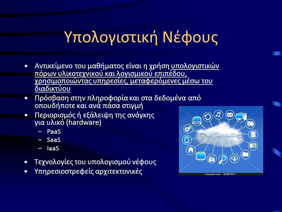 Υπολογιστική Νέφους Αντικείμενο του μαθήματος είναι η χρήση υπολογιστικών πόρων υλικοτεχνικού και λογισμικού επιπέδου, χρησιμοποιώντας υπηρεσίες, μεταφερόμενες μέσω του διαδικτύου Πρόσβαση στην πληροφορία και στα δεδομένα από οπουδήποτε και ανά πάσα στιγμή Περιορισμός ή εξάλειψη της ανάγκης για υλικό (hardware) –PaaS –SaaS –IaaS Τεχνολογίες του υπολογισμού νέφους Υπηρεσιοστρεφείς αρχιτεκτονικές