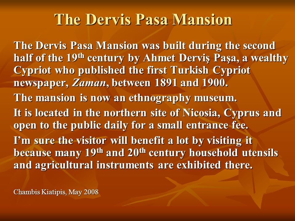The Dervis Pasa Mansion The Dervis Pasa Mansion was built during the second half of the 19 th century by Ahmet Derviş Paşa, a wealthy Cypriot who published the first Turkish Cypriot newspaper, Zaman, between 1891 and 1900.