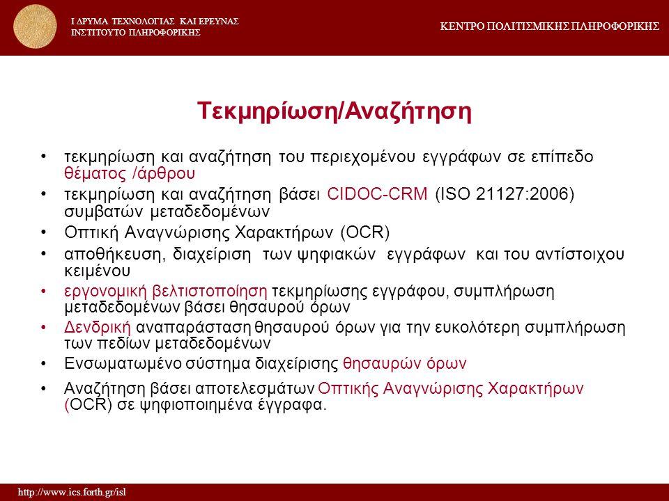 http://www.ics.forth.gr/isl ΚΕΝΤΡΟ ΠΟΛΙΤΙΣΜΙΚΗΣ ΠΛΗΡΟΦΟΡΙΚΗΣ I ΔΡΥΜΑ ΤΕΧΝΟΛΟΓΙΑΣ ΚΑΙ ΕΡΕΥΝΑΣ IΝΣΤΙΤΟΥΤΟ ΠΛΗΡΟΦΟΡΙΚΗΣ Τεκμηρίωση/Αναζήτηση τεκμηρίωση και αναζήτηση του περιεχομένου εγγράφων σε επίπεδο θέματος /άρθρου τεκμηρίωση και αναζήτηση βάσει CIDOC-CRM (ISO 21127:2006) συμβατών μεταδεδομένων Οπτική Αναγνώρισης Χαρακτήρων (OCR) αποθήκευση, διαχείριση των ψηφιακών εγγράφων και του αντίστοιχου κειμένου εργονομική βελτιστοποίηση τεκμηρίωσης εγγράφου, συμπλήρωση μεταδεδομένων βάσει θησαυρού όρων Δενδρική αναπαράσταση θησαυρού όρων για την ευκολότερη συμπλήρωση των πεδίων μεταδεδομένων Ενσωματωμένο σύστημα διαχείρισης θησαυρών όρων Αναζήτηση βάσει αποτελεσμάτων Οπτικής Αναγνώρισης Χαρακτήρων (OCR) σε ψηφιοποιημένα έγγραφα.