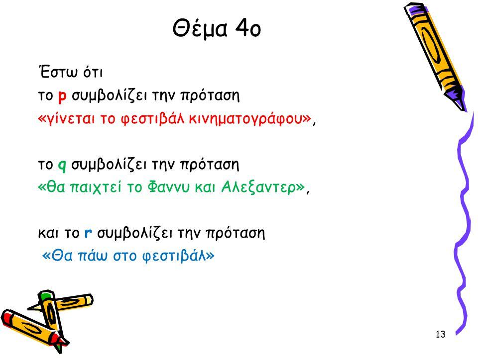 Θέμα 4ο Έστω ότι το p συμβολίζει την πρόταση «γίνεται το φεστιβάλ κινηματογράφου», το q συμβολίζει την πρόταση «θα παιχτεί το Φαννυ και Αλεξαντερ», κα