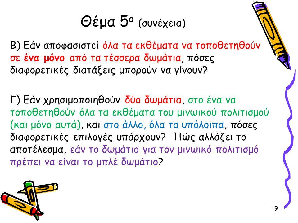 Β) Εάν αποφασιστεί όλα τα εκθέματα να τοποθετηθούν σε ένα μόνο από τα τέσσερα δωμάτια, πόσες διαφορετικές διατάξεις μπορούν να γίνουν? Γ) Εάν χρησιμοπ