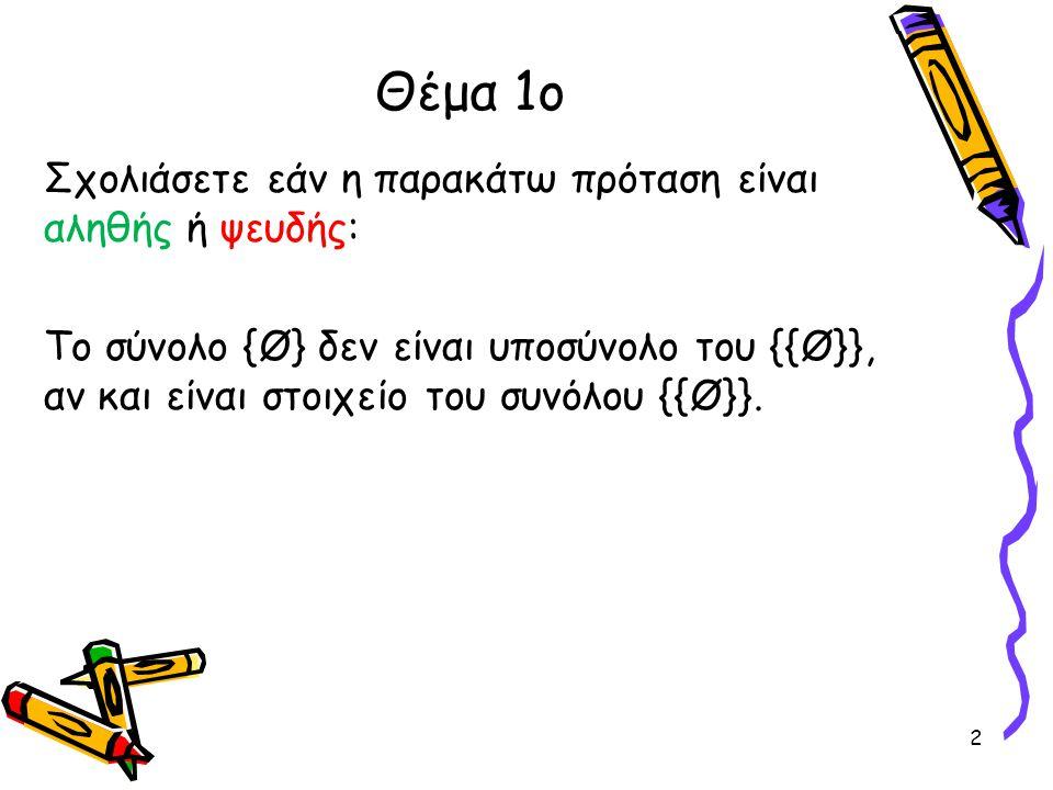 Θέμα 1ο Σχολιάσετε εάν η παρακάτω πρόταση είναι αληθής ή ψευδής: Το σύνολο {Ø} δεν είναι υποσύνολο του {{Ø}}, αν και είναι στοιχείο του συνόλου {{Ø}}.