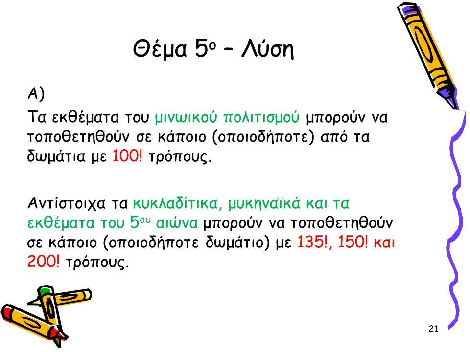 Α) Τα εκθέματα του μινωικού πολιτισμού μπορούν να τοποθετηθούν σε κάποιο (οποιοδήποτε) από τα δωμάτια με 100! τρόπους. Αντίστοιχα τα κυκλαδίτικα, μυκη