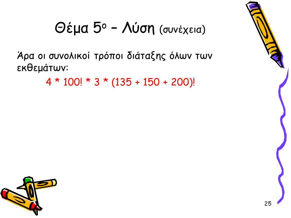 Άρα οι συνολικοί τρόποι διάταξης όλων των εκθεμάτων: 4 * 100! * 3 * (135 + 150 + 200)! Θέμα 5 ο – Λύση (συνέχεια) 25