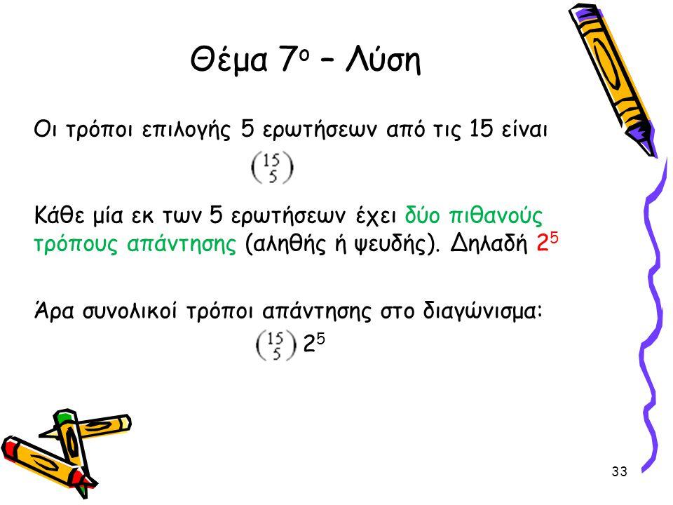 Οι τρόποι επιλογής 5 ερωτήσεων από τις 15 είναι Κάθε μία εκ των 5 ερωτήσεων έχει δύο πιθανούς τρόπους απάντησης (αληθής ή ψευδής). Δηλαδή 2 5 Άρα συνο