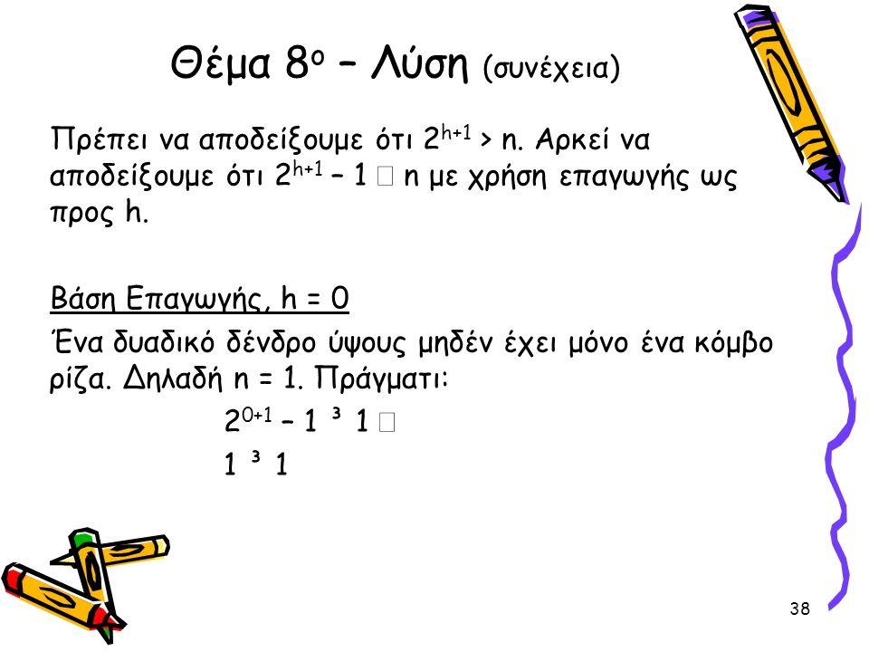 Πρέπει να αποδείξουμε ότι 2 h+1 > n. Αρκεί να αποδείξουμε ότι 2 h+1 – 1  n με χρήση επαγωγής ως προς h. Βάση Επαγωγής, h = 0 Ένα δυαδικό δένδρο ύψους