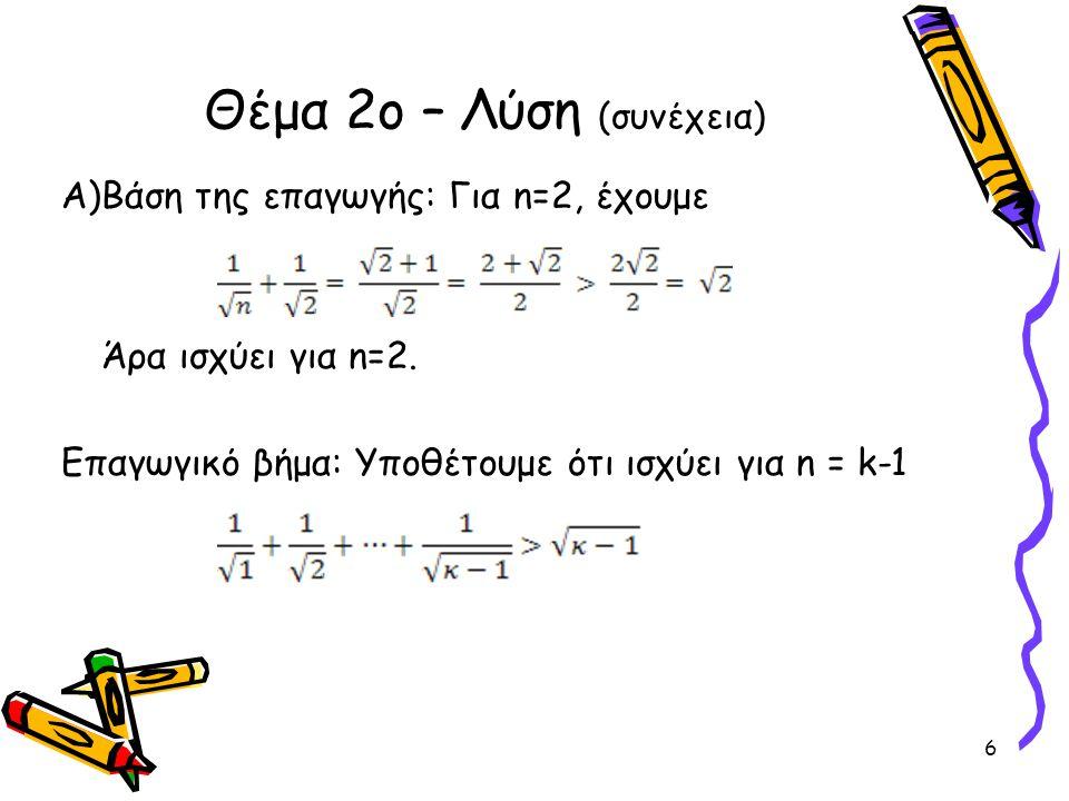 Α)Βάση της επαγωγής: Για n=2, έχουμε Άρα ισχύει για n=2. Επαγωγικό βήμα: Υποθέτουμε ότι ισχύει για n = k-1 Θέμα 2ο – Λύση (συνέχεια) 6