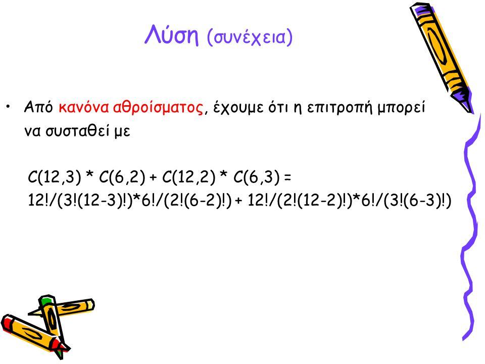 Λύση (συνέχεια) Από κανόνα αθροίσματος, έχουμε ότι η επιτροπή μπορεί να συσταθεί με C(12,3) * C(6,2) + C(12,2) * C(6,3) = 12!/(3!(12-3)!)*6!/(2!(6-2)!
