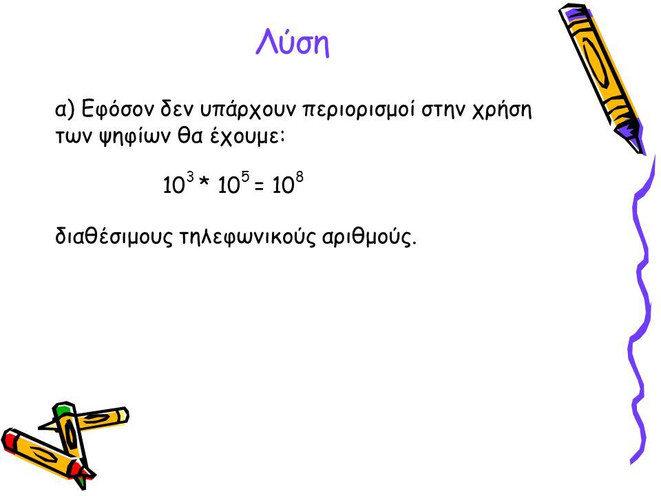 Λύση α) Εφόσον δεν υπάρχουν περιορισμοί στην χρήση των ψηφίων θα έχουμε: 10 3 * 10 5 = 10 8 διαθέσιμους τηλεφωνικούς αριθμούς.