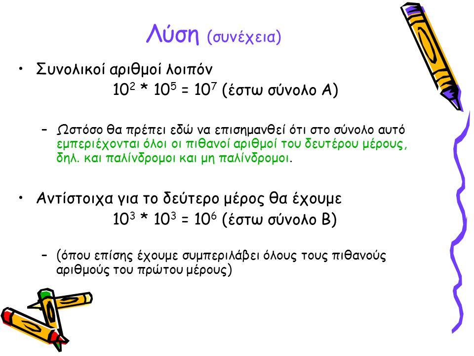 Λύση (συνέχεια) Συνολικοί αριθμοί λοιπόν 10 2 * 10 5 = 10 7 (έστω σύνολο Α) –Ωστόσο θα πρέπει εδώ να επισημανθεί ότι στο σύνολο αυτό εμπεριέχονται όλο