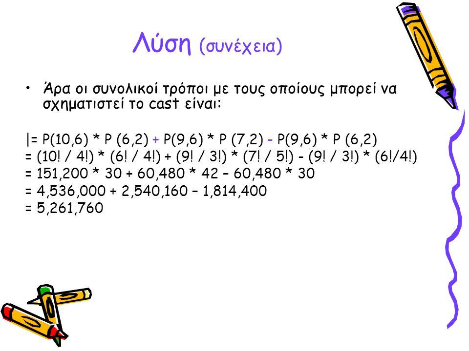 Λύση (συνέχεια) Άρα οι συνολικοί τρόποι με τους οποίους μπορεί να σχηματιστεί το cast είναι: |= P(10,6) * P (6,2) + P(9,6) * P (7,2) - P(9,6) * P (6,2
