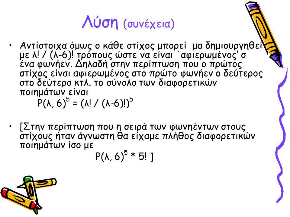 Λύση (συνέχεια) Αντίστοιχα όμως ο κάθε στίχος μπορεί μα δημιουργηθεί με λ! / (λ-6)! τρόπους ώστε να είναι ΄αφιερωμένος' σ ένα φωνήεν. Δηλαδή στην περί