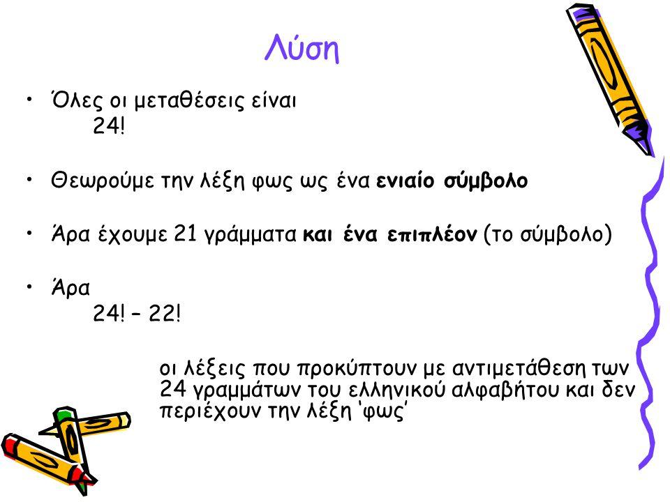 Λύση Όλες οι μεταθέσεις είναι 24! Θεωρούμε την λέξη φως ως ένα ενιαίο σύμβολο Άρα έχουμε 21 γράμματα και ένα επιπλέον (το σύμβολο) Άρα 24! – 22! οι λέ