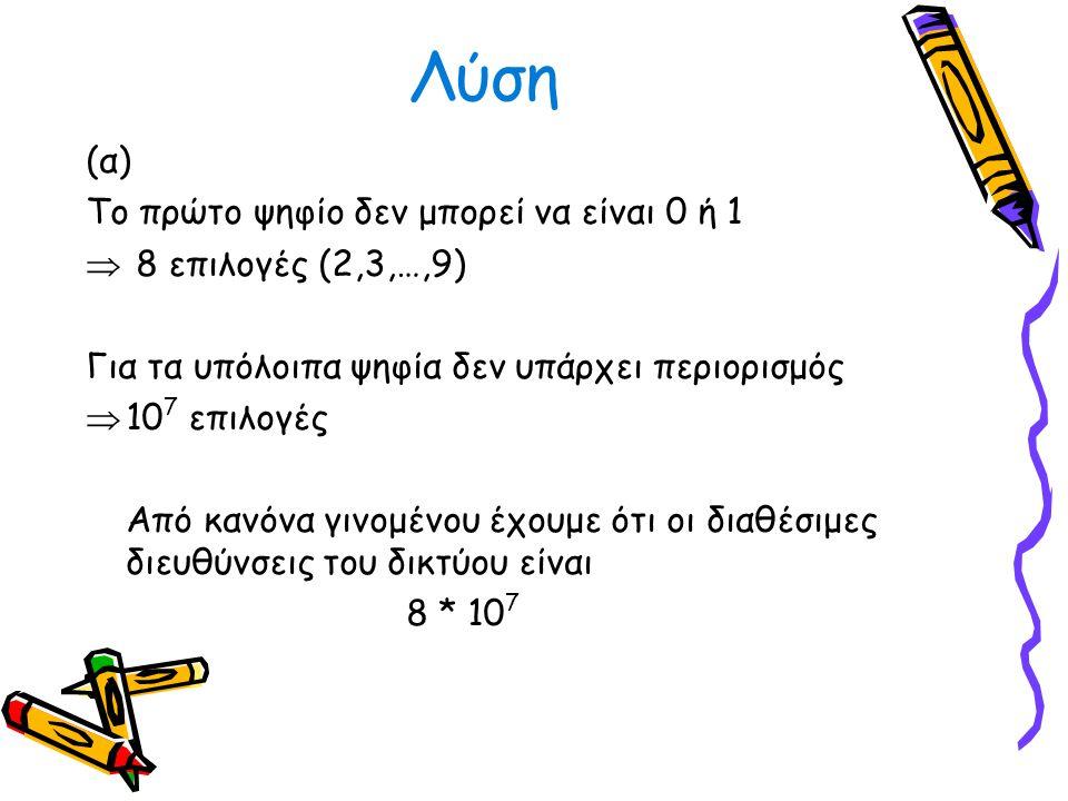 Λύση (α) Το πρώτο ψηφίο δεν μπορεί να είναι 0 ή 1  8 επιλογές (2,3,…,9) Για τα υπόλοιπα ψηφία δεν υπάρχει περιορισμός  10 7 επιλογές Από κανόνα γινο