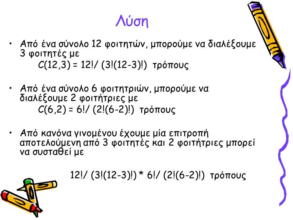 Λύση (συνέχεια) Από ένα σύνολο 12 φοιτητών, μπορούμε να διαλέξουμε 2 φοιτητές με C(12,2) = 12!/ (2!(12-2)!) τρόπους Από ένα σύνολο 6 φοιτητριών, μπορούμε να διαλέξουμε 3 φοιτήτριες με C(6,3) = 6!/ (3!(6-3)!) τρόπους Από κανόνα γινομένου έχουμε ότι μία επιτροπή αποτελούμενη από 2 φοιτητές και 3 φοιτήτριες μπορεί να συσταθεί με 12!/ (2!(12-2)!) * 6!/ (3!(6-3)!) τρόπους