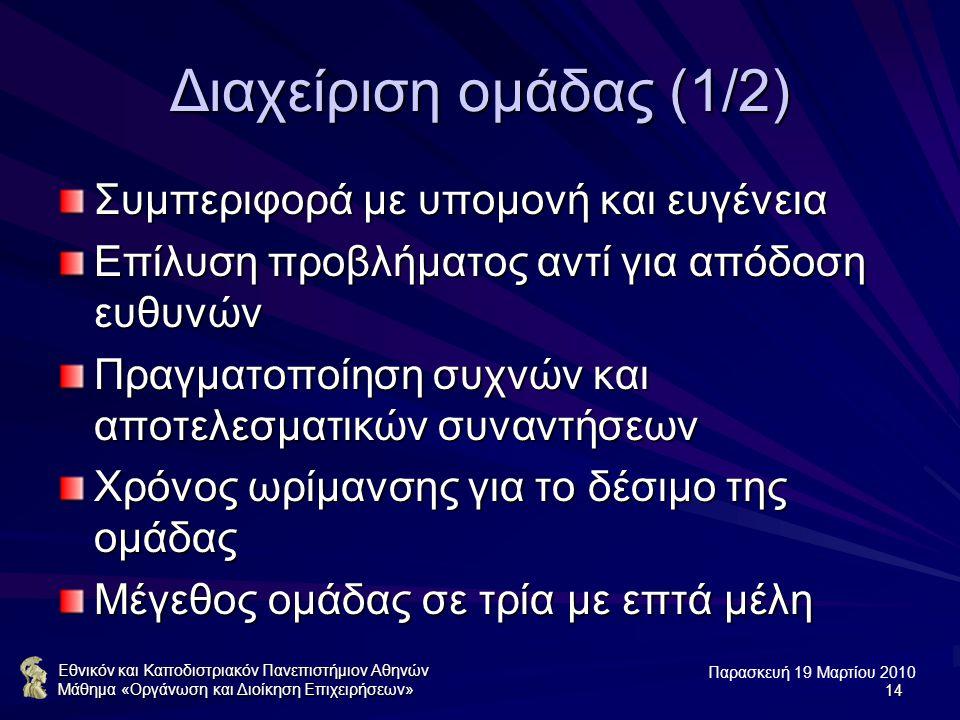 Παρασκευή 19 Μαρτίου 2010 Εθνικόν και Καποδιστριακόν Πανεπιστήμιον Αθηνών Μάθημα «Οργάνωση και Διοίκηση Επιχειρήσεων»14 Διαχείριση ομάδας (1/2) Συμπεριφορά με υπομονή και ευγένεια Επίλυση προβλήματος αντί για απόδοση ευθυνών Πραγματοποίηση συχνών και αποτελεσματικών συναντήσεων Χρόνος ωρίμανσης για το δέσιμο της ομάδας Μέγεθος ομάδας σε τρία με επτά μέλη