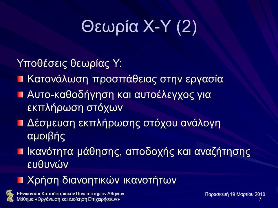 Παρασκευή 19 Μαρτίου 2010 Εθνικόν και Καποδιστριακόν Πανεπιστήμιον Αθηνών Μάθημα «Οργάνωση και Διοίκηση Επιχειρήσεων»7 Θεωρία Χ-Υ (2) Υποθέσεις θεωρίας Υ: Κατανάλωση προσπάθειας στην εργασία Αυτο-καθοδήγηση και αυτοέλεγχος για εκπλήρωση στόχων Δέσμευση εκπλήρωσης στόχου ανάλογη αμοιβής Ικανότητα μάθησης, αποδοχής και αναζήτησης ευθυνών Χρήση διανοητικών ικανοτήτων