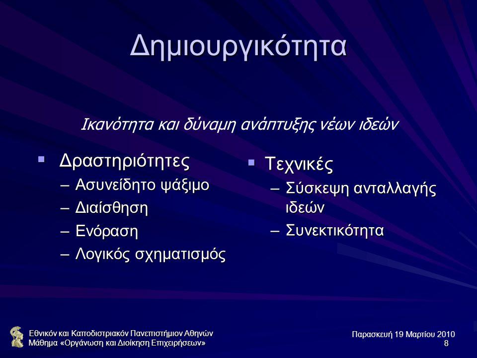 Παρασκευή 19 Μαρτίου 2010 Εθνικόν και Καποδιστριακόν Πανεπιστήμιον Αθηνών Μάθημα «Οργάνωση και Διοίκηση Επιχειρήσεων»8 Δημιουργικότητα  Δραστηριότητες –Ασυνείδητο ψάξιμο –Διαίσθηση –Ενόραση –Λογικός σχηματισμός  Τεχνικές –Σύσκεψη ανταλλαγής ιδεών –Συνεκτικότητα Ικανότητα και δύναμη ανάπτυξης νέων ιδεών
