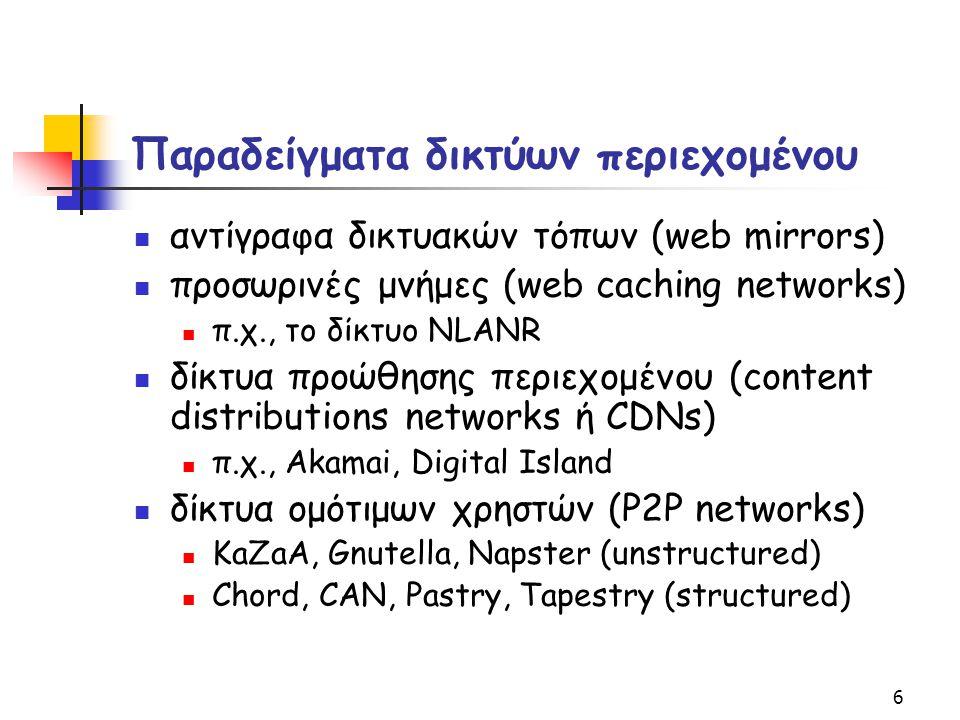 6 Παραδείγματα δικτύων περιεχομένου αντίγραφα δικτυακών τόπων (web mirrors) προσωρινές μνήμες (web caching networks) π.χ., το δίκτυο NLANR δίκτυα προώ