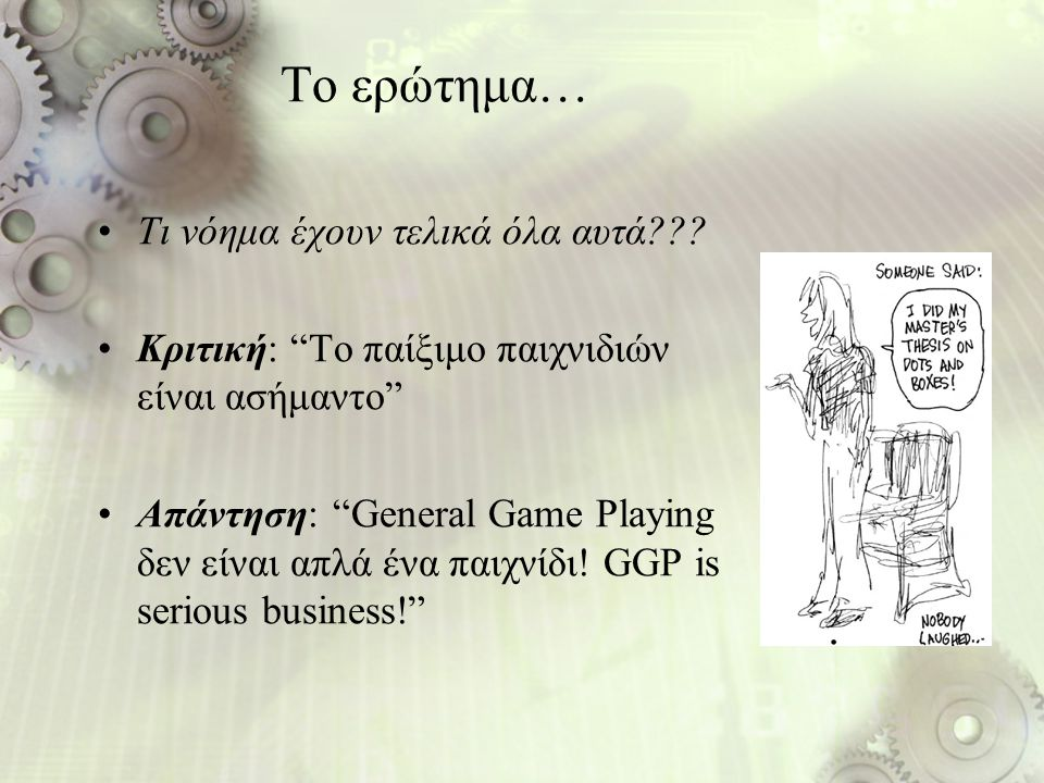 """Το ερώτημα… Τι νόημα έχουν τελικά όλα αυτά??? Κριτική: """"Το παίξιμο παιχνιδιών είναι ασήμαντο"""" Απάντηση: """"General Game Playing δεν είναι απλά ένα παιχν"""