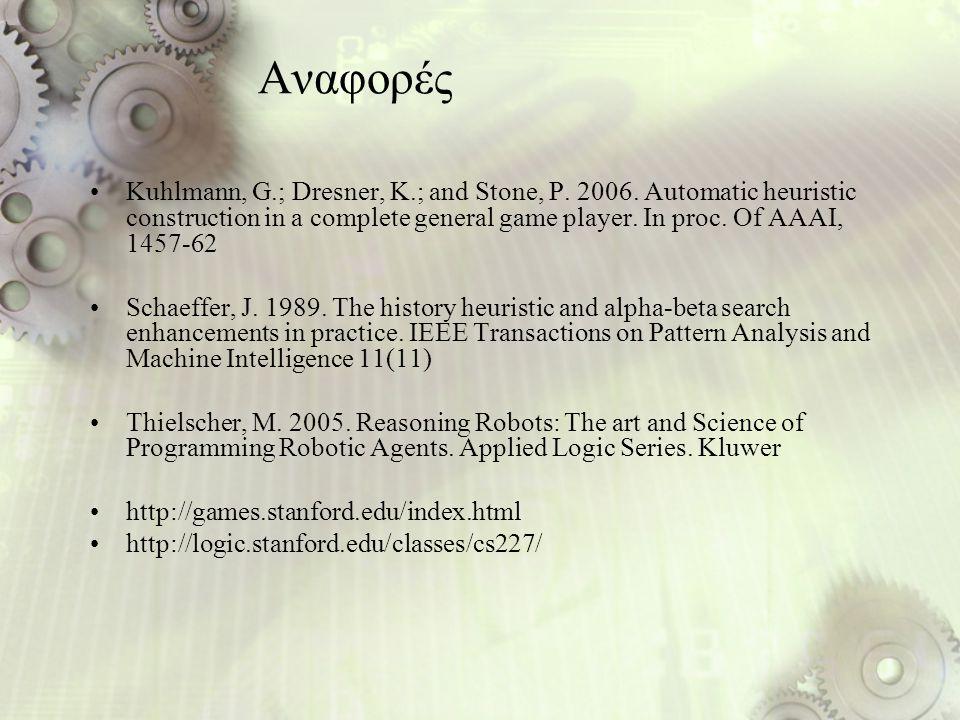 Αναφορές Kuhlmann, G.; Dresner, K.; and Stone, P. 2006. Automatic heuristic construction in a complete general game player. In proc. Of AAAI, 1457-62