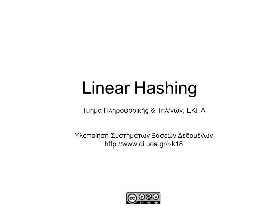 Linear vs other Hashing Σε αντίθεση με το στατικό κατακερματισμό, τα buckets αυξάνονται καθώς γίνονται εισαγωγές (και μειώνονται καθώς γίνονται διαγραφές – αλλά δεν ενδιαφέρει στα πλαίσια της άσκησης) Σε αντίθεση με το extendible hashing (επεκτατό κατακερματισμό), τα buckets προστίθενται 1 τη φορά