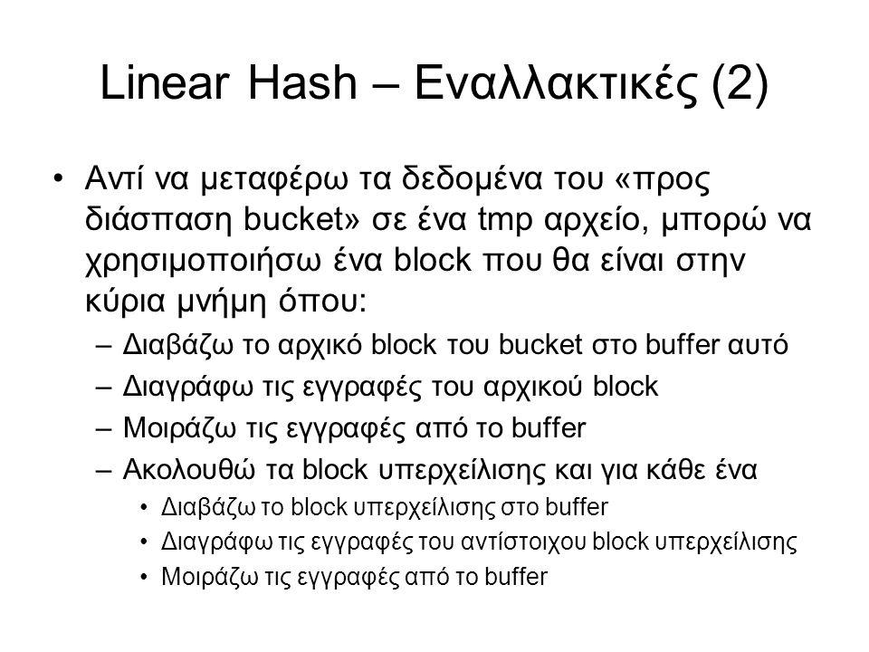 Linear Hash – Εναλλακτικές (2) Αντί να μεταφέρω τα δεδομένα του «προς διάσπαση bucket» σε ένα tmp αρχείο, μπορώ να χρησιμοποιήσω ένα block που θα είναι στην κύρια μνήμη όπου: –Διαβάζω το αρχικό block του bucket στο buffer αυτό –Διαγράφω τις εγγραφές του αρχικού block –Μοιράζω τις εγγραφές από το buffer –Ακολουθώ τα block υπερχείλισης και για κάθε ένα Διαβάζω το block υπερχείλισης στο buffer Διαγράφω τις εγγραφές του αντίστοιχου block υπερχείλισης Μοιράζω τις εγγραφές από το buffer