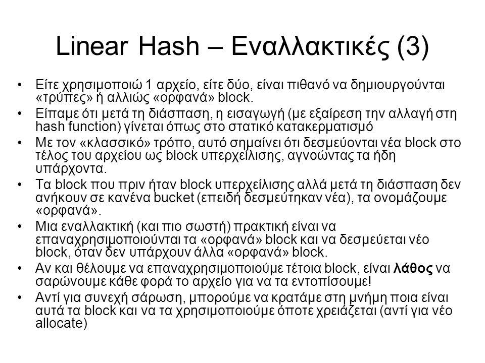 Linear Hash – Εναλλακτικές (3) Είτε χρησιμοποιώ 1 αρχείο, είτε δύο, είναι πιθανό να δημιουργούνται «τρύπες» ή αλλιώς «ορφανά» block. Είπαμε ότι μετά τ
