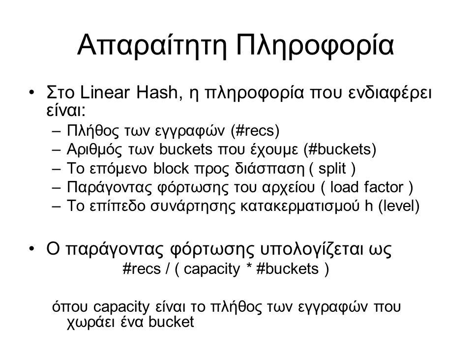 Απαραίτητη Πληροφορία Στο Linear Hash, η πληροφορία που ενδιαφέρει είναι: –Πλήθος των εγγραφών (#recs) –Αριθμός των buckets που έχουμε (#buckets) –Το επόμενο block προς διάσπαση ( split ) –Παράγοντας φόρτωσης του αρχείου ( load factor ) –Το επίπεδο συνάρτησης κατακερματισμού h (level) Ο παράγοντας φόρτωσης υπολογίζεται ως #recs / ( capacity * #buckets ) όπου capacity είναι το πλήθος των εγγραφών που χωράει ένα bucket