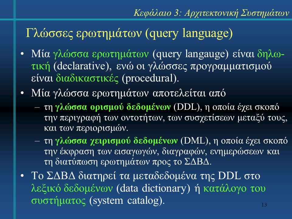 13 Κεφάλαιο 3: Αρχιτεκτονική Συστημάτων Μία γλώσσα ερωτημάτων (query langauge) είναι δηλω- τική (declarative), ενώ οι γλώσσες προγραμματισμού είναι δι