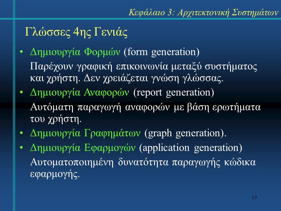 19 Κεφάλαιο 3: Αρχιτεκτονική Συστημάτων Γλώσσες 4ης Γενιάς Δημιουργία Φορμών (form generation) Παρέχουν γραφική επικοινωνία μεταξύ συστήματος και χρήσ