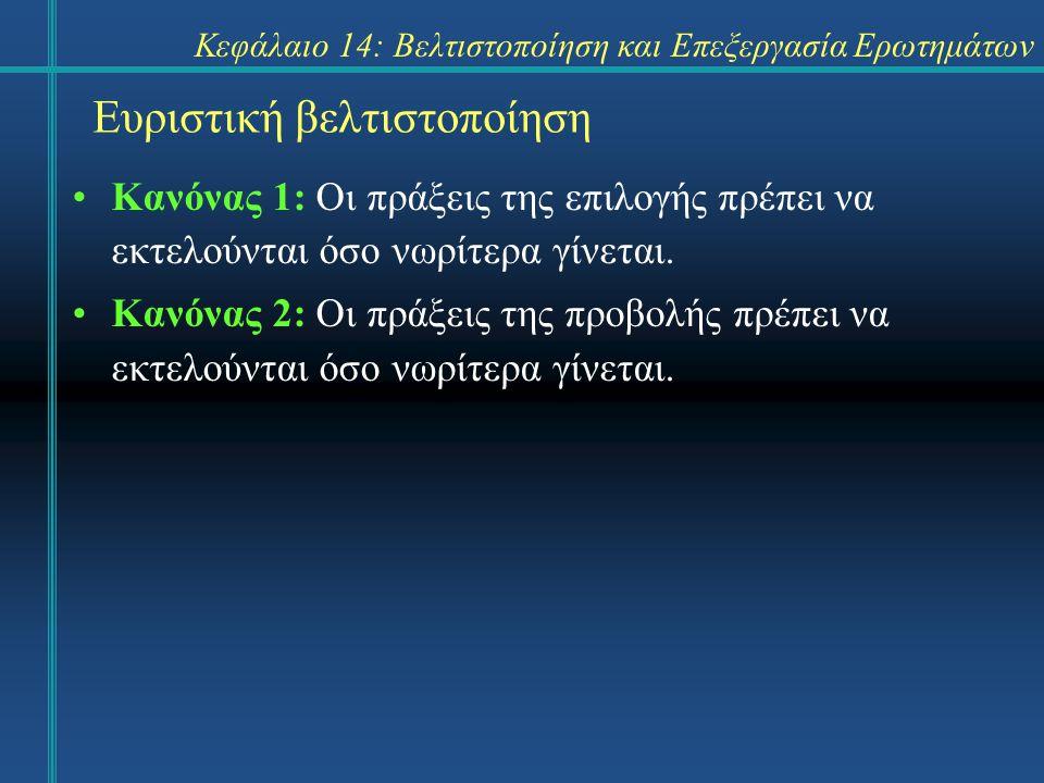Κεφάλαιο 14: Βελτιστοποίηση και Επεξεργασία Ερωτημάτων Ευριστική βελτιστοποίηση Κανόνας 1: Οι πράξεις της επιλογής πρέπει να εκτελούνται όσο νωρίτερα