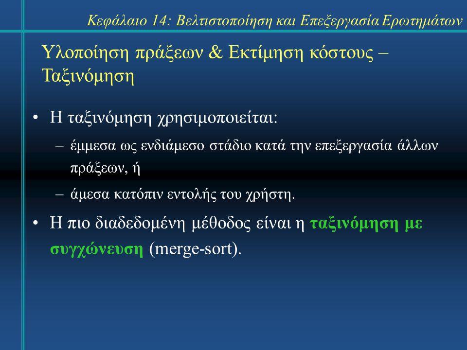 Κεφάλαιο 14: Βελτιστοποίηση και Επεξεργασία Ερωτημάτων Η ταξινόμηση χρησιμοποιείται: –έμμεσα ως ενδιάμεσο στάδιο κατά την επεξεργασία άλλων πράξεων, ή