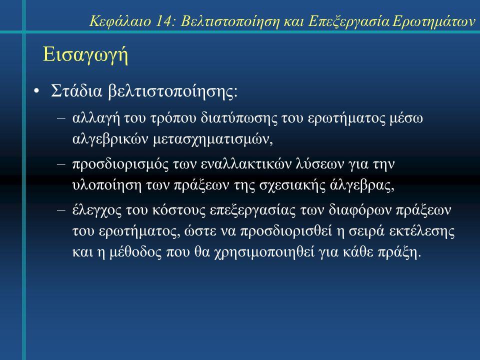 Κεφάλαιο 14: Βελτιστοποίηση και Επεξεργασία Ερωτημάτων Εισαγωγή Στάδια βελτιστοποίησης: –αλλαγή του τρόπου διατύπωσης του ερωτήματος μέσω αλγεβρικών μ
