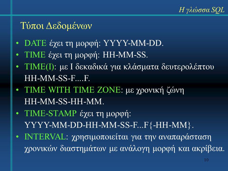 10 Η γλώσσα SQL Τύποι Δεδομένων DATE έχει τη μορφή: YYYY-MM-DD. TIME έχει τη μορφή: HH-MM-SS. TIME(I): με I δεκαδικά για κλάσματα δευτερολέπτου HH-MM-